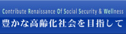 Contribute Renaissance Of Social Security & Wellness. 豊かな高齢化社会を目指して